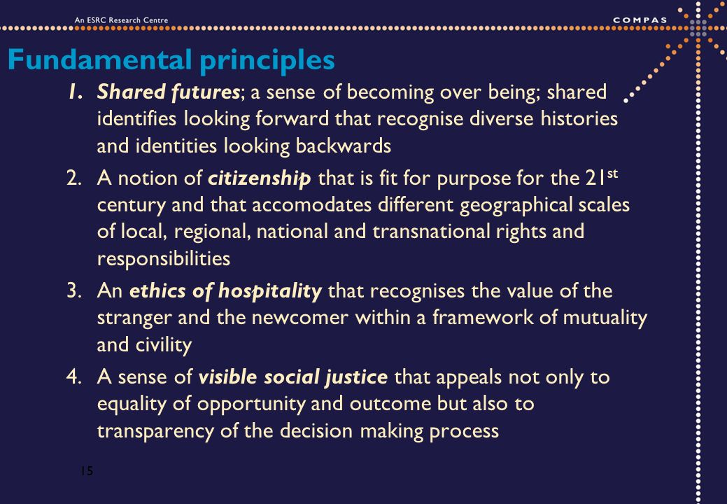 15 Fundamental principles 1.Shared futures; a sense of becoming over being; shared identifies looking forward that recognise diverse histories and identities looking backwards 2.A notion of citizenship that is fit for purpose for the 21 st century and that accomodates different geographical scales of local, regional, national and transnational rights and responsibilities 3.An ethics of hospitality that recognises the value of the stranger and the newcomer within a framework of mutuality and civility 4.A sense of visible social justice that appeals not only to equality of opportunity and outcome but also to transparency of the decision making process