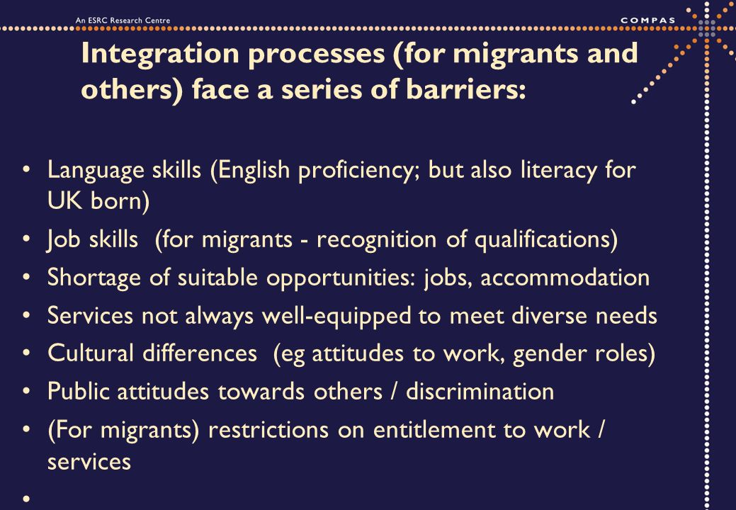 Integration processes (for migrants and others) face a series of barriers: Language skills (English proficiency; but also literacy for UK born) Job sk