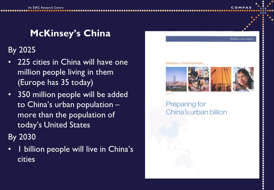 McKinseys China By 2025 225 cities in China will have one million people living in them (Europe has 35 today) 350 million people will be added to Chinas urban population – more than the population of todays United States By 2030 1 billion people will live in Chinas cities