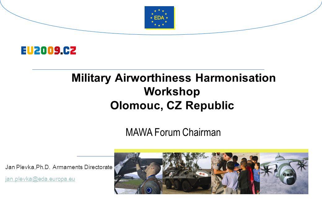 Military Airworthiness Harmonisation Workshop Olomouc, CZ Republic MAWA Forum Chairman Jan Plevka,Ph.D. Armaments Directorate jan.plevka@eda.europa.eu