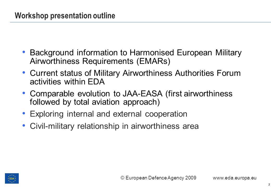 © European Defence Agency 2009 www.eda.europa.eu 2 Workshop presentation outline Background information to Harmonised European Military Airworthiness