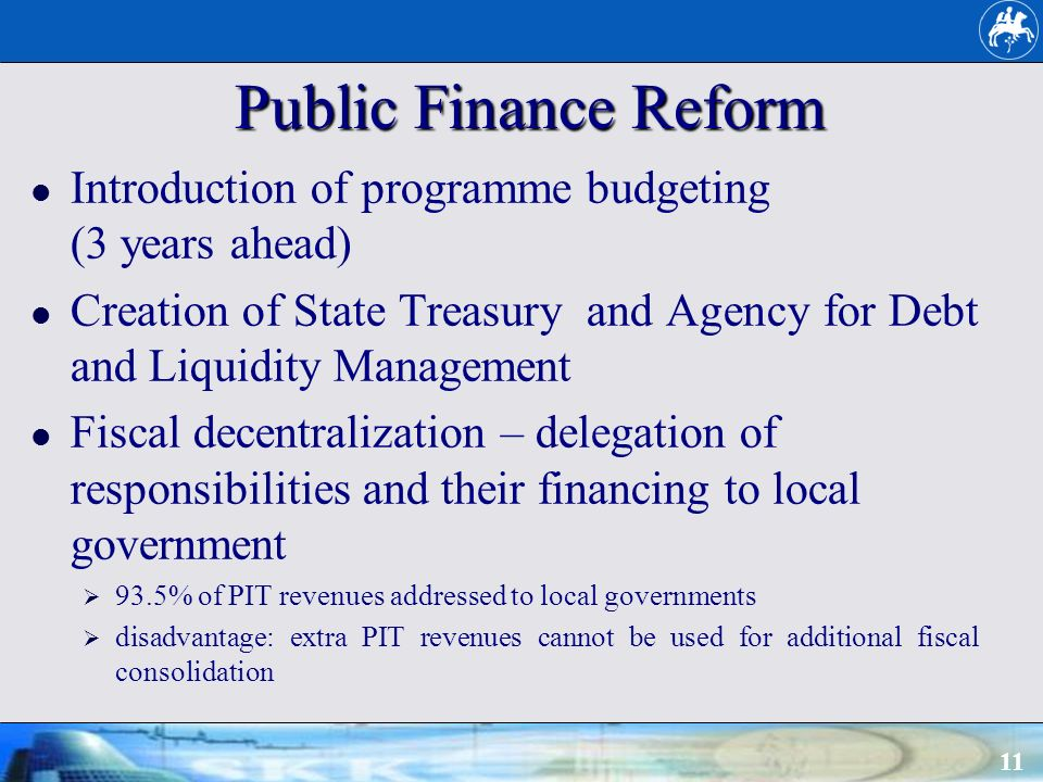 11 Public Finance Reform Introduction of programme budgeting (3 years ahead) Creation of State Treasury and Agency for Debt and Liquidity Management Fiscal decentralization – delegation of responsibilities and their financing to local government 93.5% of PIT revenues addressed to local governments disadvantage: extra PIT revenues cannot be used for additional fiscal consolidation