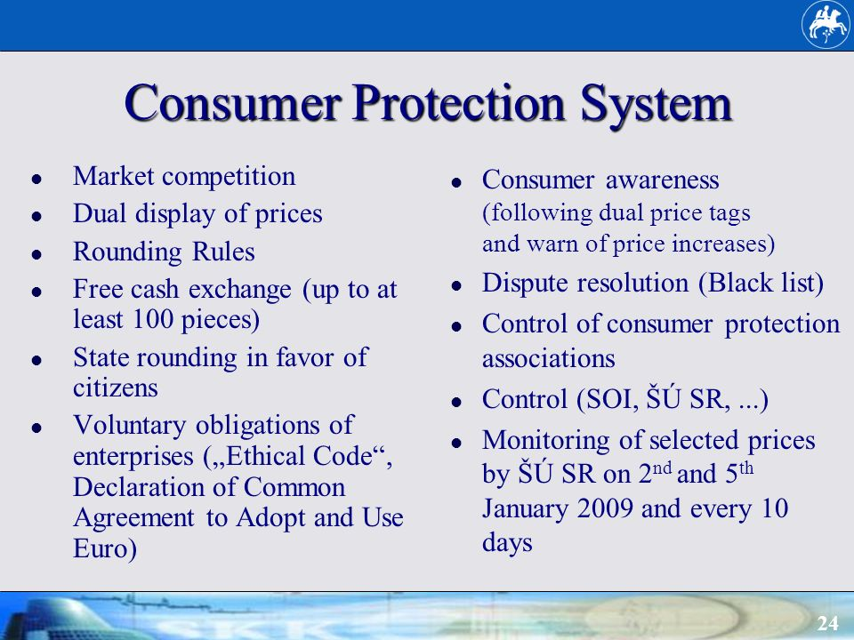 24 Consumer Protection System Consumer awareness (following dual price tags and warn of price increases) Dispute resolution (Black list) Control of consumer protection associations Control (SOI, ŠÚ SR,...) Monitoring of selected prices by ŠÚ SR on 2 nd and 5 th January 2009 and every 10 days Market competition Dual display of prices Rounding Rules Free cash exchange (up to at least 100 pieces) State rounding in favor of citizens Voluntary obligations of enterprises (Ethical Code, Declaration of Common Agreement to Adopt and Use Euro)