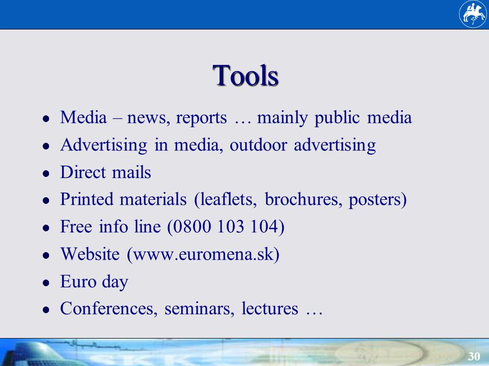 30 Tools Media – news, reports … mainly public media Advertising in media, outdoor advertising Direct mails Printed materials (leaflets, brochures, posters) Free info line (0800 103 104) Website (www.euromena.sk) Euro day Conferences, seminars, lectures …