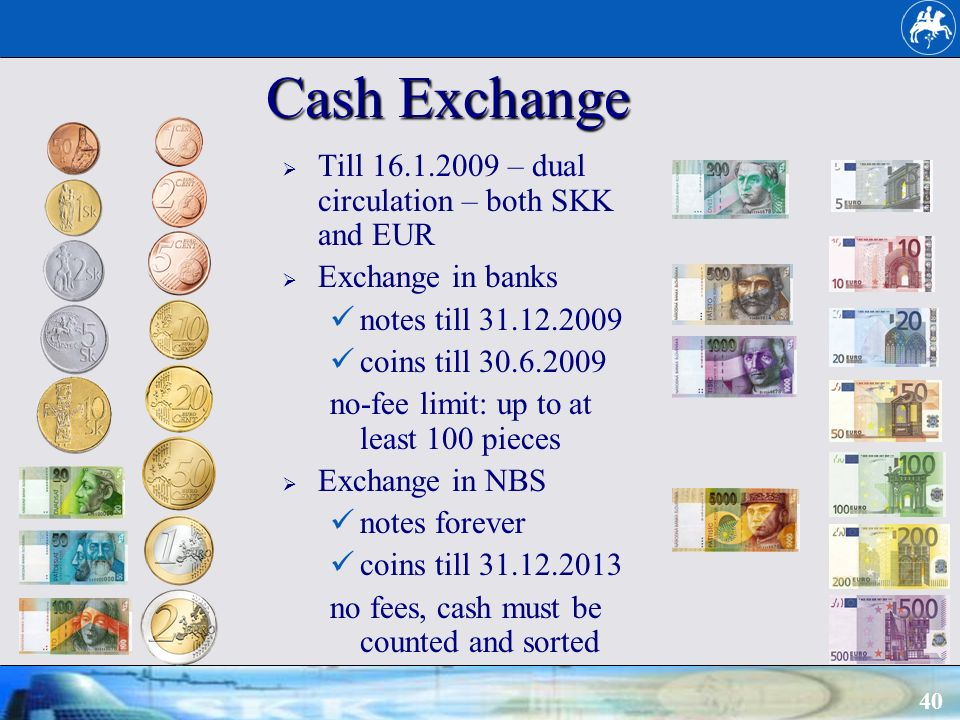 40 Cash Exchange Till 16.1.2009 – dual circulation – both SKK and EUR Exchange in banks notes till 31.12.2009 coins till 30.6.2009 no-fee limit: up to at least 100 pieces Exchange in NBS notes forever coins till 31.12.2013 no fees, cash must be counted and sorted