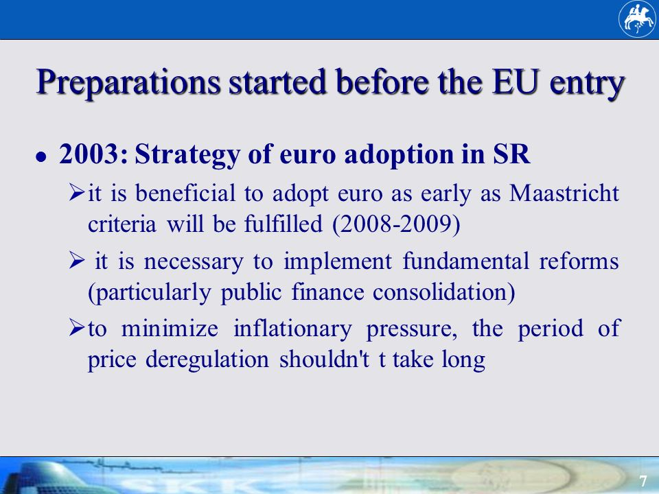 7 Preparations started before the EU entry 2003: Strategy of euro adoption in SR it is beneficial to adopt euro as early as Maastricht criteria will be fulfilled (2008-2009) it is necessary to implement fundamental reforms (particularly public finance consolidation) to minimize inflationary pressure, the period of price deregulation shouldn t t take long
