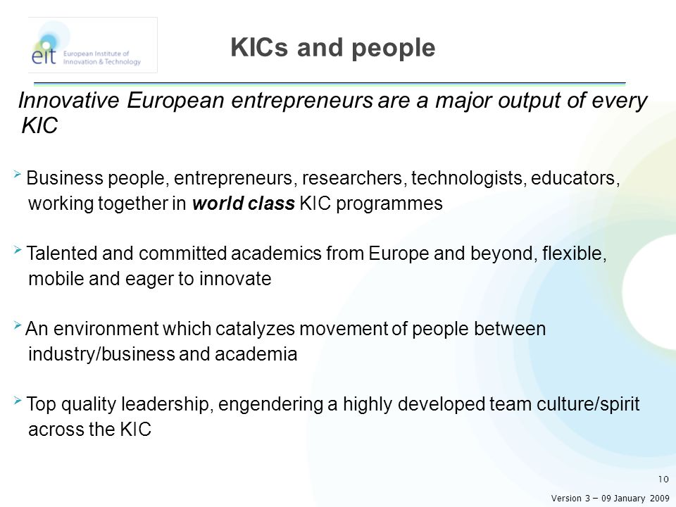 Innovative European entrepreneurs are a major output of every KIC Business people, entrepreneurs, researchers, technologists, educators, working together in world class KIC programmes Talented and committed academics from Europe and beyond, flexible, mobile and eager to innovate An environment which catalyzes movement of people between industry/business and academia Top quality leadership, engendering a highly developed team culture/spirit across the KIC 10 KICs and people Version 3 – 09 January 2009