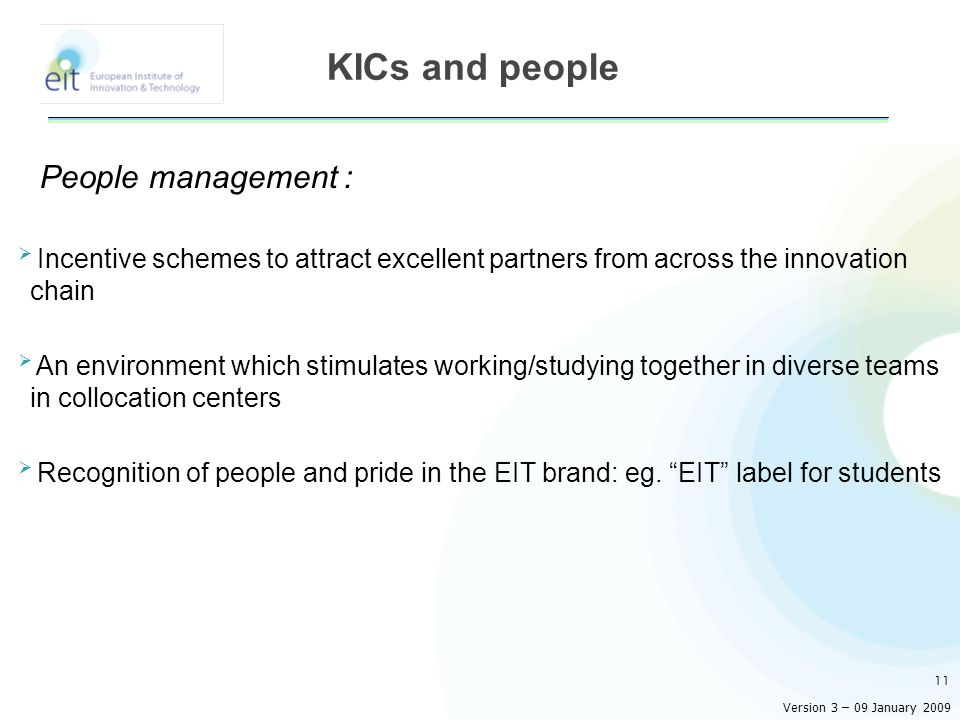 People management : Incentive schemes to attract excellent partners from across the innovation chain An environment which stimulates working/studying together in diverse teams in collocation centers Recognition of people and pride in the EIT brand: eg.