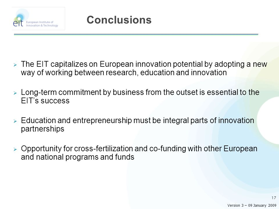 The EIT capitalizes on European innovation potential by adopting a new way of working between research, education and innovation Long-term commitment by business from the outset is essential to the EITs success Education and entrepreneurship must be integral parts of innovation partnerships Opportunity for cross-fertilization and co-funding with other European and national programs and funds 17 Conclusions Version 3 – 09 January 2009