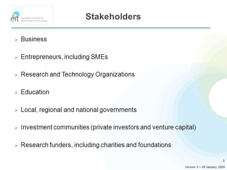 Business Entrepreneurs, including SMEs Research and Technology Organizations Education Local, regional and national governments Investment communities (private investors and venture capital) Research funders, including charities and foundations 3 Stakeholders Version 3 – 09 January 2009