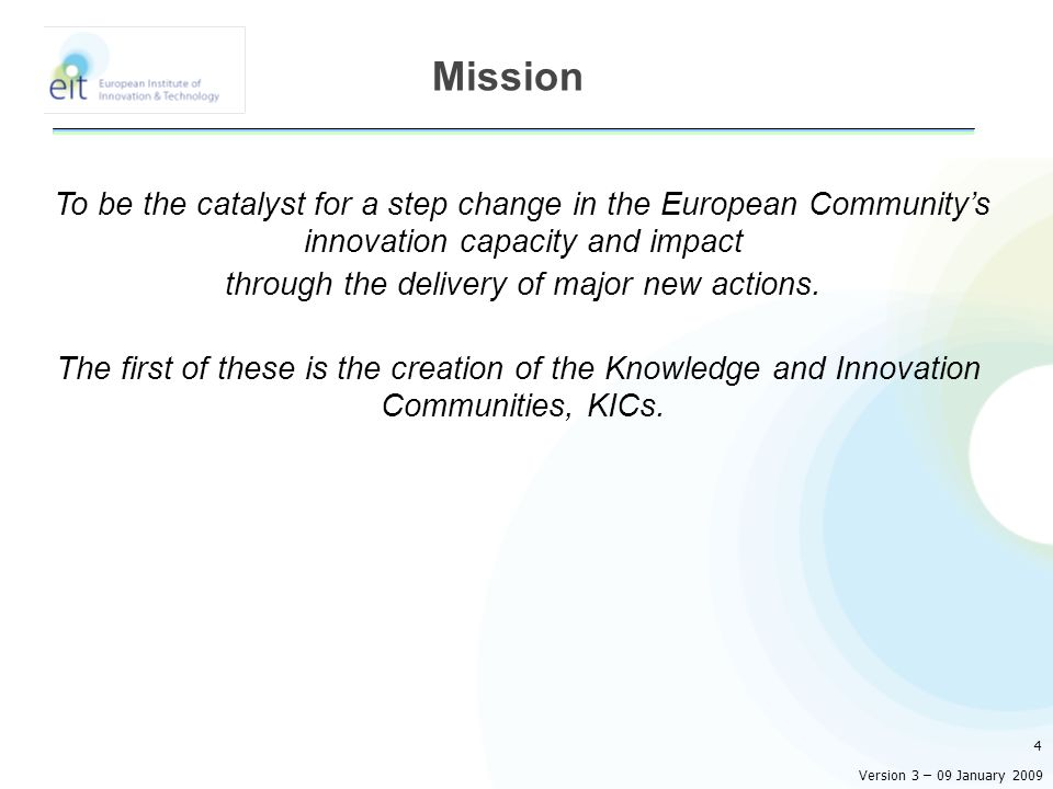 To be the catalyst for a step change in the European Communitys innovation capacity and impact through the delivery of major new actions.