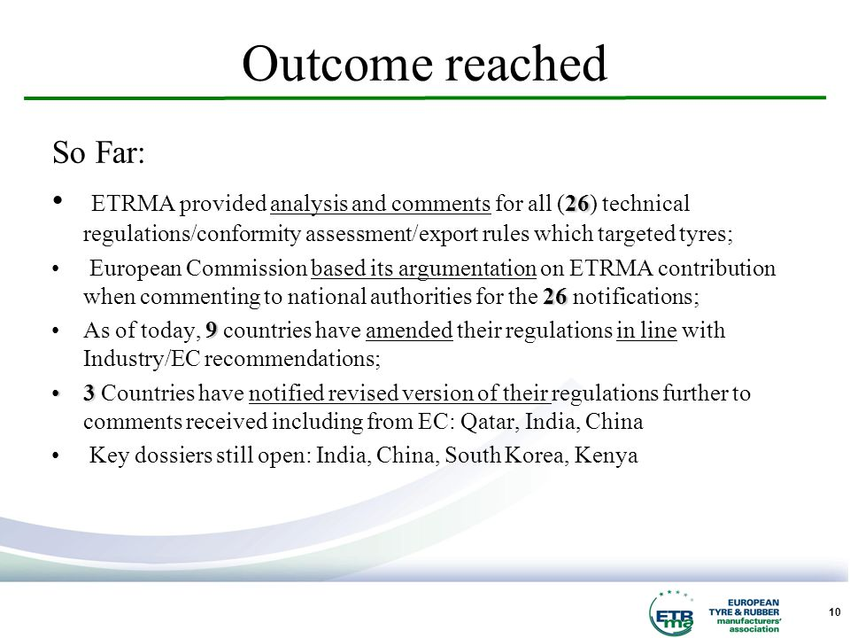 10 Outcome reached So Far: 26 ETRMA provided analysis and comments for all (26) technical regulations/conformity assessment/export rules which targeted tyres; 26 European Commission based its argumentation on ETRMA contribution when commenting to national authorities for the 26 notifications; 9As of today, 9 countries have amended their regulations in line with Industry/EC recommendations; 33 Countries have notified revised version of their regulations further to comments received including from EC: Qatar, India, China Key dossiers still open: India, China, South Korea, Kenya