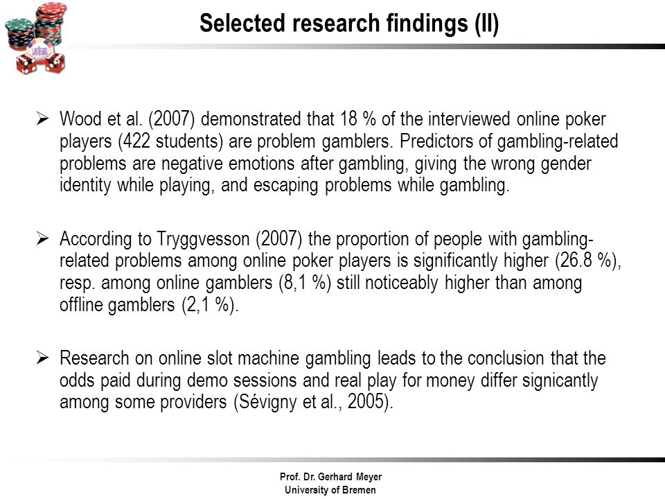 Selected research findings (II) Wood et al. (2007) demonstrated that 18 % of the interviewed online poker players (422 students) are problem gamblers.