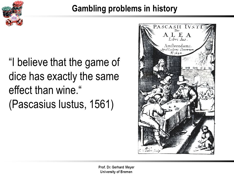 I believe that the game of dice has exactly the same effect than wine. (Pascasius Iustus, 1561) Gambling problems in history