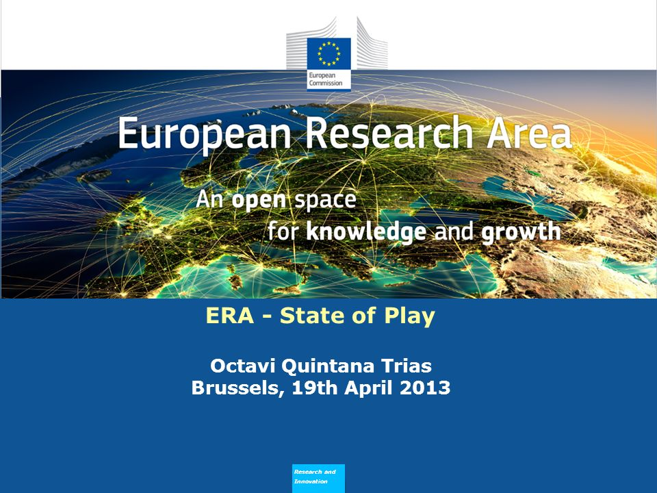 Research and Innovation Why does ERA Need to Flourish ERA - State of Play Octavi Quintana Trias Brussels, 19th April 2013