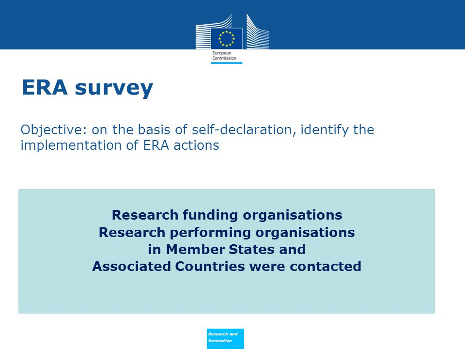 Research and Innovation Research and Innovation Objective: on the basis of self-declaration, identify the implementation of ERA actions Research funding organisations Research performing organisations in Member States and Associated Countries were contacted ERA survey