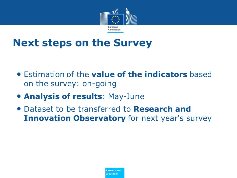 Research and Innovation Research and Innovation Next steps on the Survey Estimation of the value of the indicators based on the survey: on-going Analysis of results: May-June Dataset to be transferred to Research and Innovation Observatory for next year s survey