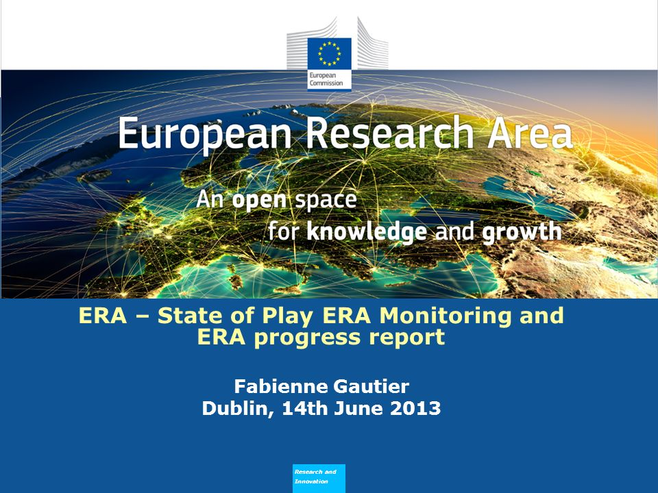 Research and Innovation Research and Innovation Outline (Political) background of ERA monitoring Milestones in 2013 State of play in building up the EMM and the ERA progress report (see note to ERAC of 29.05.2013) ERA Stakeholders Survey: some illustrations of first results 2