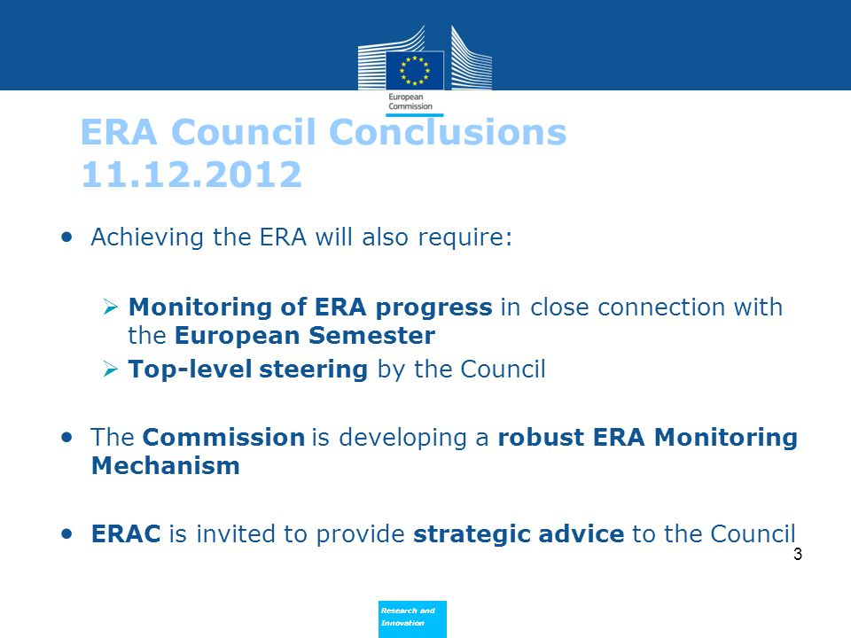 Research and Innovation Research and Innovation 3 ERA Council Conclusions 11.12.2012 Achieving the ERA will also require: Monitoring of ERA progress in close connection with the European Semester Top-level steering by the Council The Commission is developing a robust ERA Monitoring Mechanism ERAC is invited to provide strategic advice to the Council