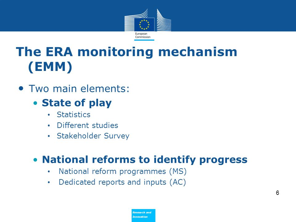 Research and Innovation Research and Innovation The ERA monitoring mechanism (EMM) Two main elements: State of play Statistics Different studies Stakeholder Survey National reforms to identify progress National reform programmes (MS) Dedicated reports and inputs (AC) 6