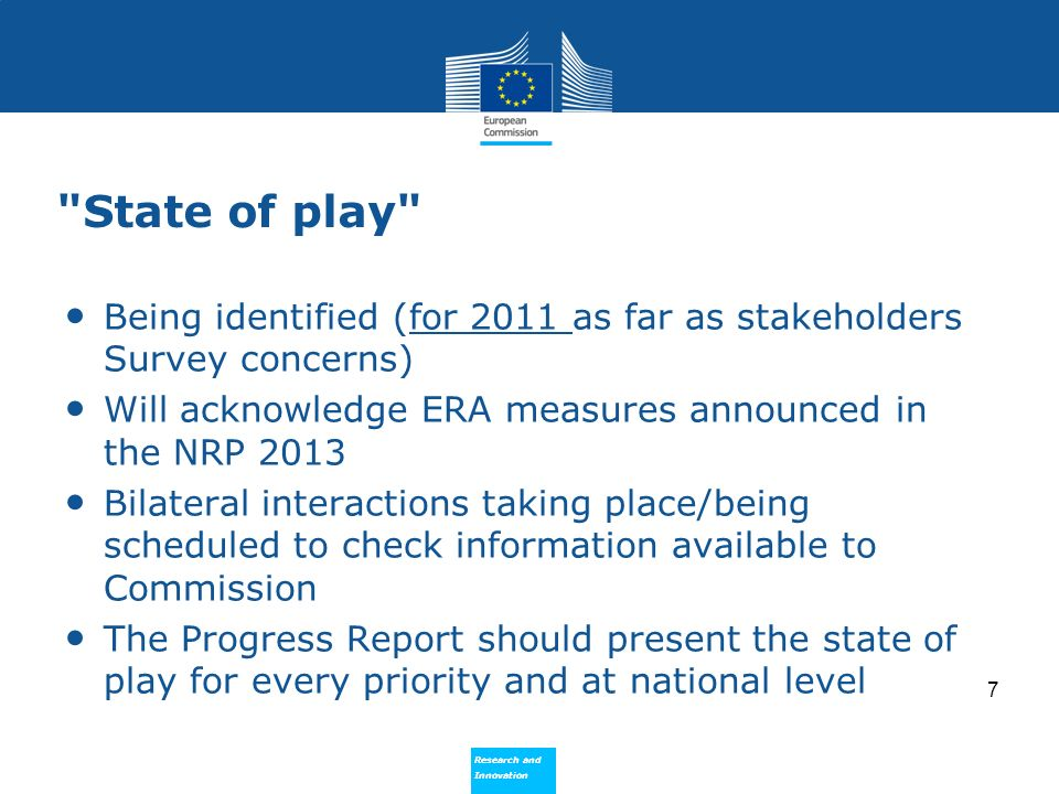 Research and Innovation Research and Innovation State of play Being identified (for 2011 as far as stakeholders Survey concerns) Will acknowledge ERA measures announced in the NRP 2013 Bilateral interactions taking place/being scheduled to check information available to Commission The Progress Report should present the state of play for every priority and at national level 7