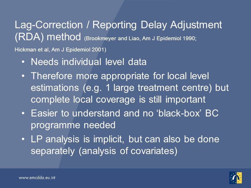 Lag-Correction / Reporting Delay Adjustment (RDA) method (Brookmeyer and Liao, Am J Epidemiol 1990; Hickman et al, Am J Epidemiol 2001) Needs individual level data Therefore more appropriate for local level estimations (e.g.