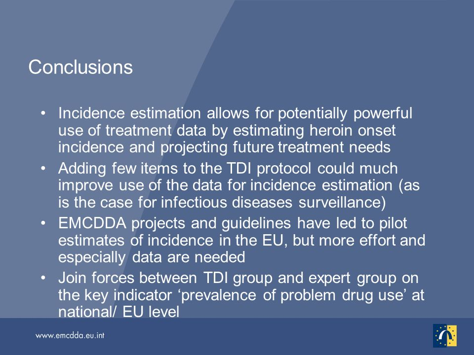 Conclusions Incidence estimation allows for potentially powerful use of treatment data by estimating heroin onset incidence and projecting future treatment needs Adding few items to the TDI protocol could much improve use of the data for incidence estimation (as is the case for infectious diseases surveillance) EMCDDA projects and guidelines have led to pilot estimates of incidence in the EU, but more effort and especially data are needed Join forces between TDI group and expert group on the key indicator prevalence of problem drug use at national/ EU level