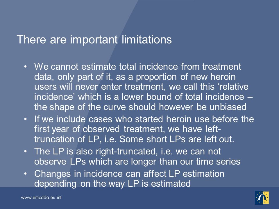 There are important limitations We cannot estimate total incidence from treatment data, only part of it, as a proportion of new heroin users will never enter treatment, we call this relative incidence which is a lower bound of total incidence – the shape of the curve should however be unbiased If we include cases who started heroin use before the first year of observed treatment, we have left- truncation of LP, i.e.