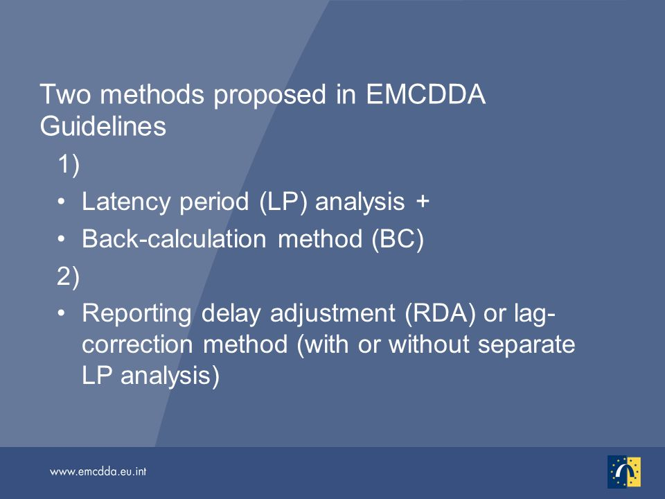 Two methods proposed in EMCDDA Guidelines 1) Latency period (LP) analysis + Back-calculation method (BC) 2) Reporting delay adjustment (RDA) or lag- correction method (with or without separate LP analysis)
