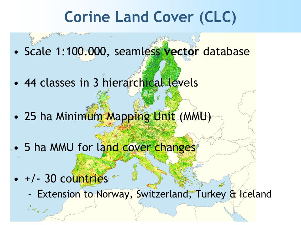 Corine Land Cover (CLC) Scale 1:100.000, seamless vector database 44 classes in 3 hierarchical levels 25 ha Minimum Mapping Unit (MMU) 5 ha MMU for land cover changes +/- 30 countries –Extension to Norway, Switzerland, Turkey & Iceland