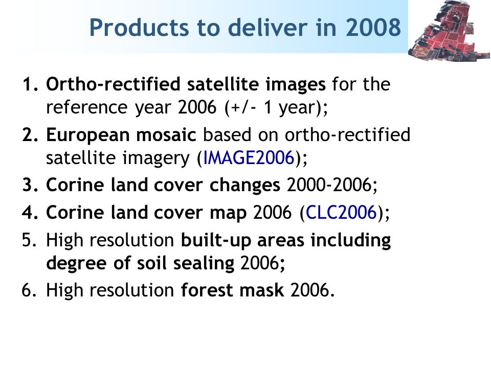 Products to deliver in 2008 1.Ortho-rectified satellite images for the reference year 2006 (+/- 1 year); 2.European mosaic based on ortho-rectified satellite imagery (IMAGE2006); 3.Corine land cover changes 2000-2006; 4.Corine land cover map 2006 (CLC2006); 5.High resolution built-up areas including degree of soil sealing 2006; 6.High resolution forest mask 2006.