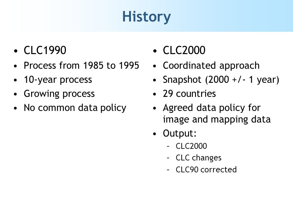 History CLC1990 Process from 1985 to 1995 10-year process Growing process No common data policy CLC2000 Coordinated approach Snapshot (2000 +/- 1 year) 29 countries Agreed data policy for image and mapping data Output: –CLC2000 –CLC changes –CLC90 corrected