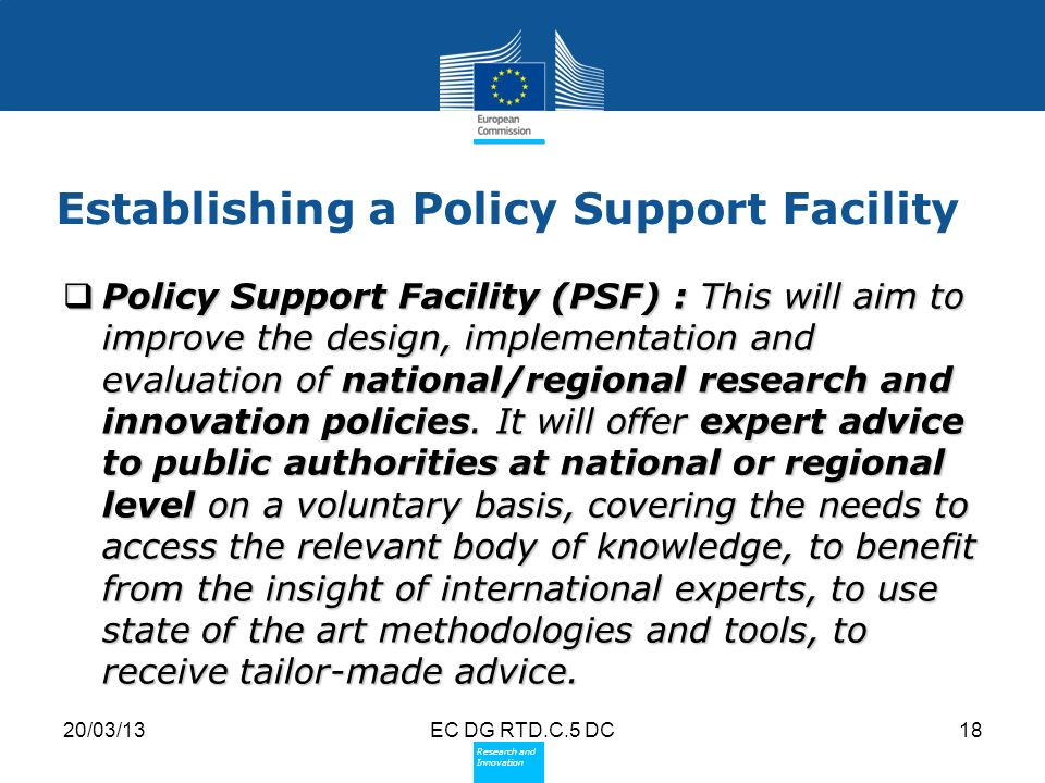 Policy Research and Innovation Research and Innovation 20/03/13EC DG RTD.C.5 DC18 Establishing a Policy Support Facility Policy Support Facility (PSF) : This will aim to improve the design, implementation and evaluation of national/regional research and innovation policies.