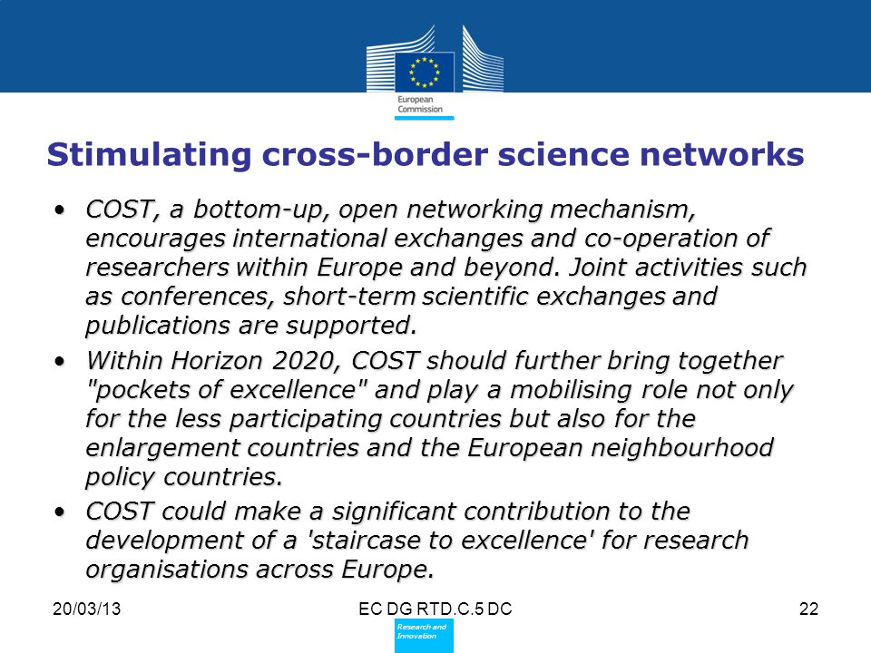 Policy Research and Innovation Research and Innovation 20/03/13EC DG RTD.C.5 DC22 Stimulating cross-border science networks COST, a bottom-up, open networking mechanism, encourages international exchanges and co-operation of researchers within Europe and beyond.