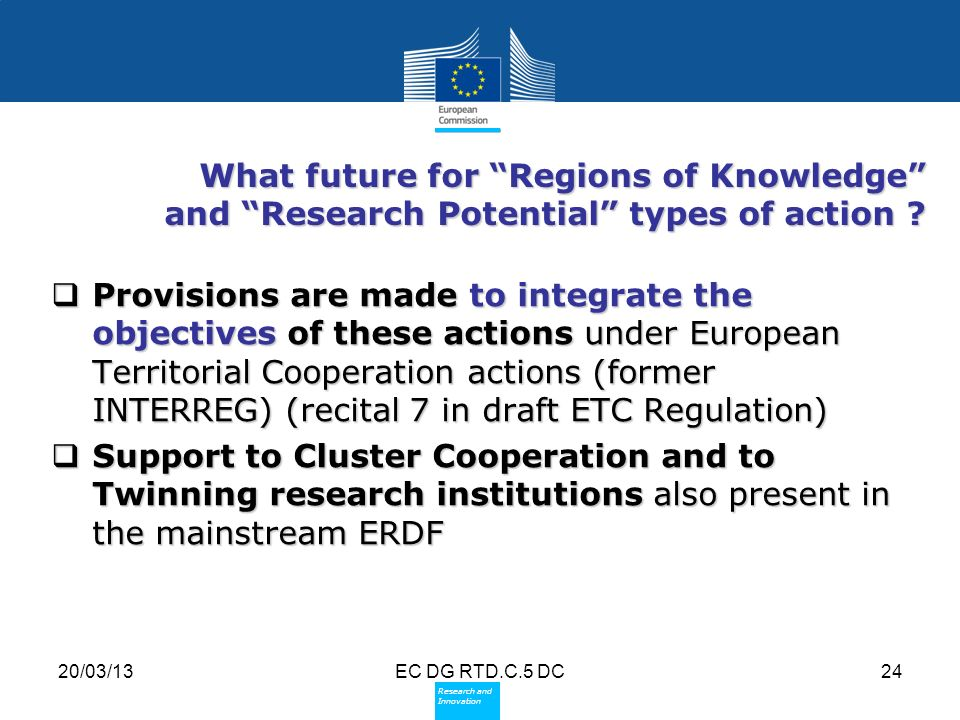 Policy Research and Innovation Research and Innovation 20/03/13EC DG RTD.C.5 DC24 What future for Regions of Knowledge and Research Potential types of action .