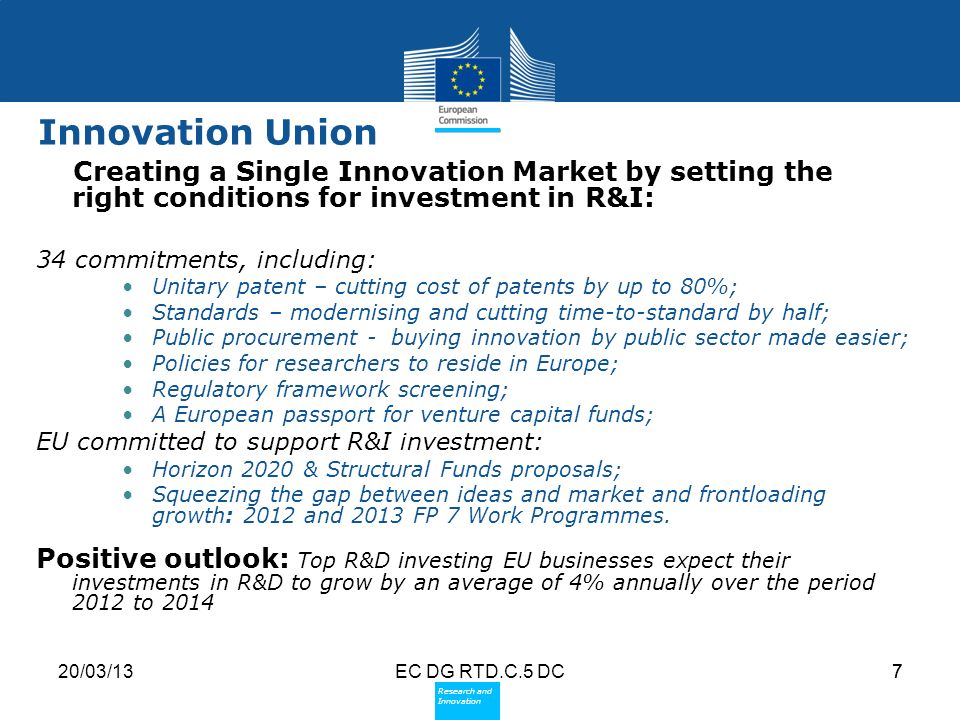 Policy Research and Innovation Research and Innovation 20/03/13EC DG RTD.C.5 DC7 Innovation Union Creating a Single Innovation Market by setting the right conditions for investment in R&I: 34 commitments, including: Unitary patent – cutting cost of patents by up to 80%; Standards – modernising and cutting time-to-standard by half; Public procurement - buying innovation by public sector made easier; Policies for researchers to reside in Europe; Regulatory framework screening; A European passport for venture capital funds; EU committed to support R&I investment: Horizon 2020 & Structural Funds proposals; Squeezing the gap between ideas and market and frontloading growth: 2012 and 2013 FP 7 Work Programmes.