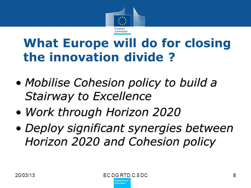Policy Research and Innovation Research and Innovation 20/03/13EC DG RTD.C.5 DC8 What Europe will do for closing the innovation divide .
