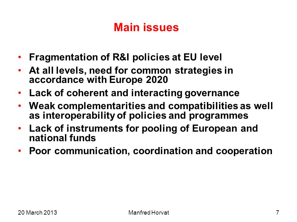 20 March 2013Manfred Horvat6 Changed contexts: European policies Current Programmes developed under Lisbon strategy (2000 and 2005) –Previous contributions on Synergies from ITRE, EURAB, ERAB, CREST, ERAC, REGI, ESFRI New policy context for next programming period –Europe 2020 o Smart, sustainable and inclusive growth –Innovation Union, A digital Agenda for Europe, etc.