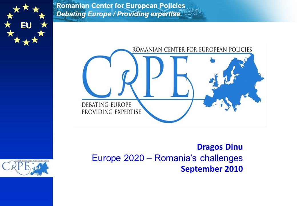 Romanian Center for European Policies Debating Europe / Providing expertise EU Dragos Dinu Europe 2020 – Romanias challenges September 2010 Dragos Dinu Europe 2020 – Romanias challenges September 2010