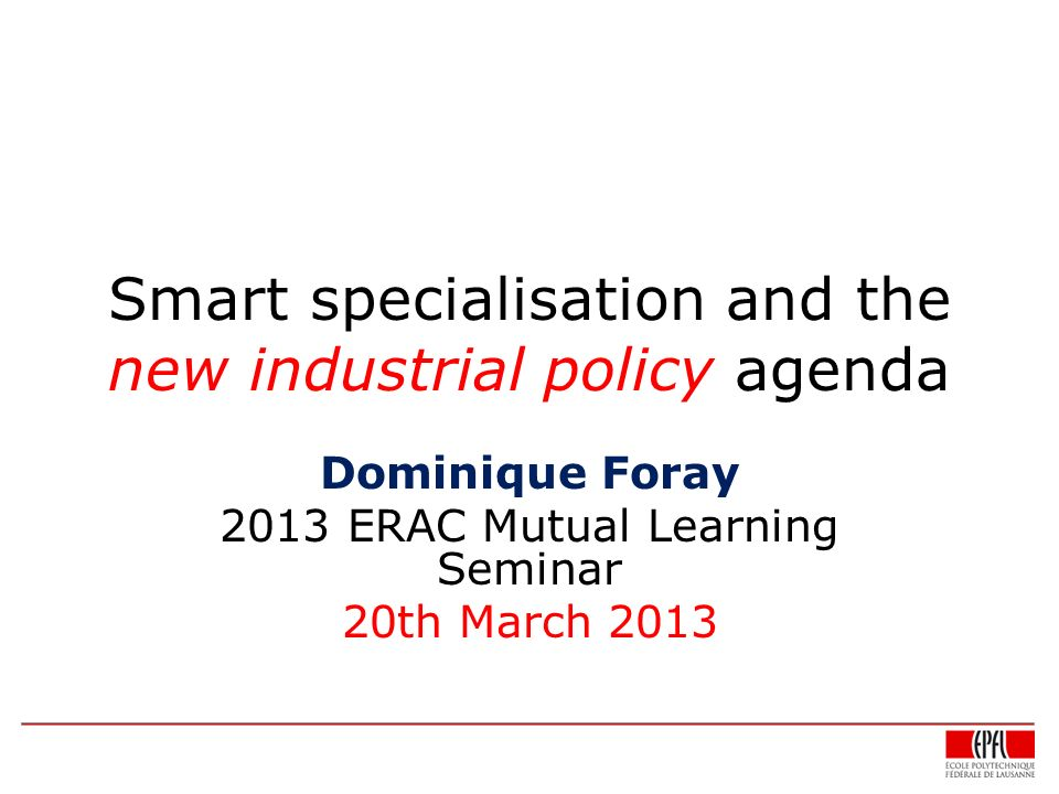 Smart specialisation and the new industrial policy agenda Dominique Foray 2013 ERAC Mutual Learning Seminar 20th March 2013