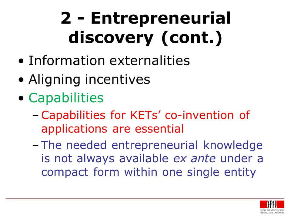 2 - Entrepreneurial discovery (cont.) Information externalities Aligning incentives Capabilities –Capabilities for KETs co-invention of applications a