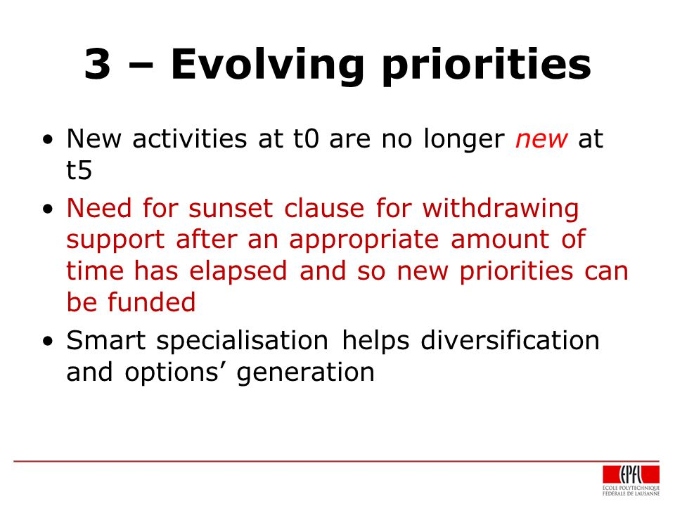3 – Evolving priorities New activities at t0 are no longer new at t5 Need for sunset clause for withdrawing support after an appropriate amount of time has elapsed and so new priorities can be funded Smart specialisation helps diversification and options generation