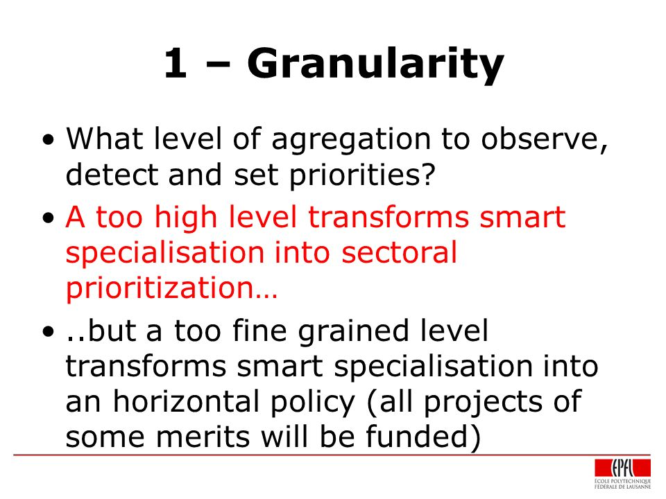 1 – Granularity What level of agregation to observe, detect and set priorities? A too high level transforms smart specialisation into sectoral priorit