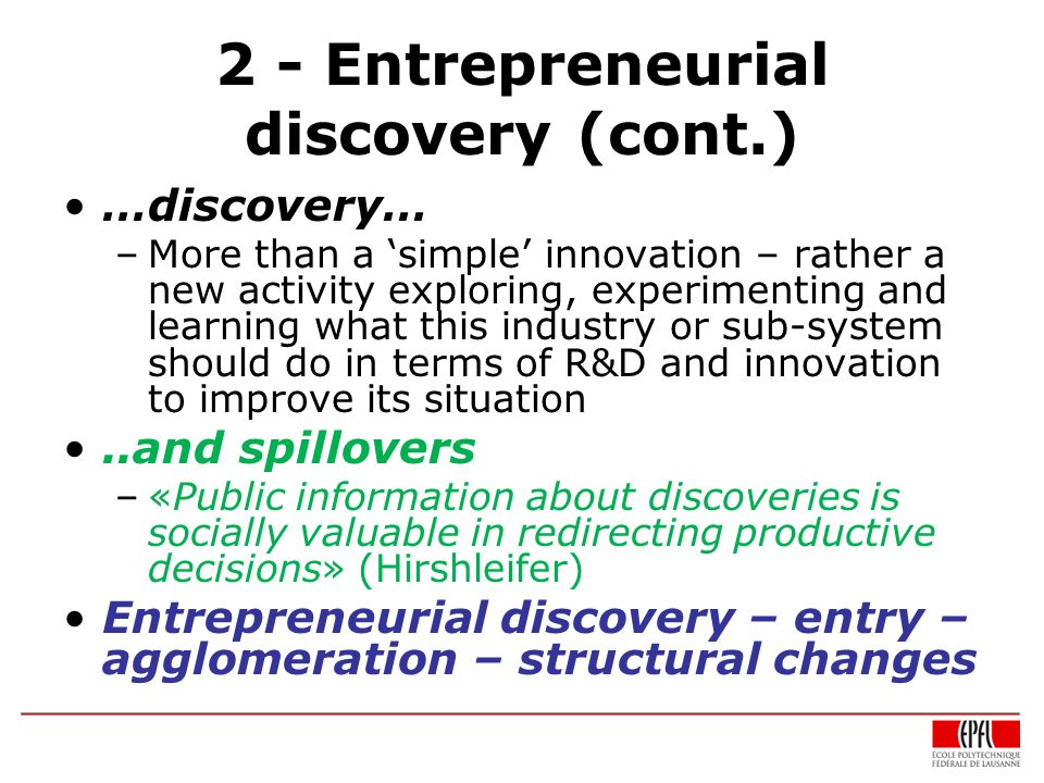 2 - Entrepreneurial discovery (cont.) …discovery… –More than a simple innovation – rather a new activity exploring, experimenting and learning what th
