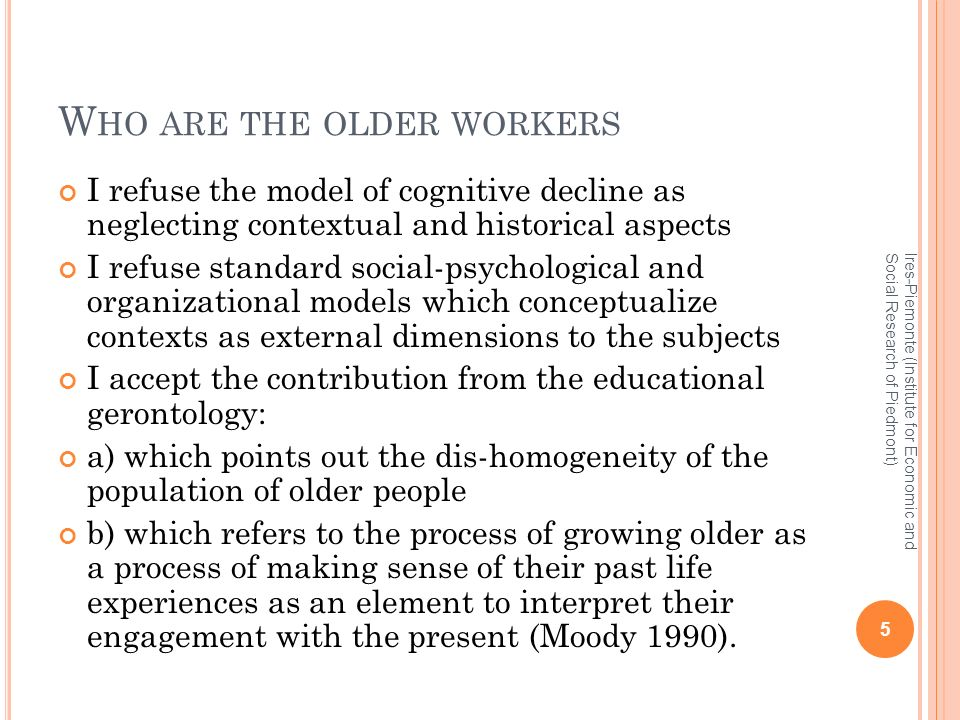 W HO ARE THE OLDER WORKERS I refuse the model of cognitive decline as neglecting contextual and historical aspects I refuse standard social-psychological and organizational models which conceptualize contexts as external dimensions to the subjects I accept the contribution from the educational gerontology: a) which points out the dis-homogeneity of the population of older people b) which refers to the process of growing older as a process of making sense of their past life experiences as an element to interpret their engagement with the present (Moody 1990).