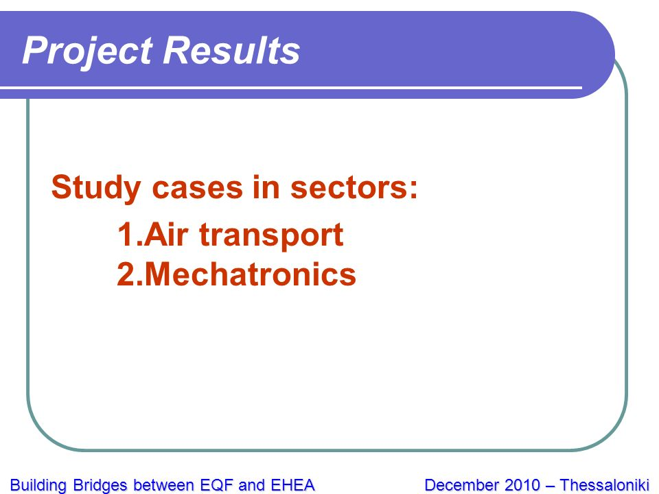 Building Bridges between EQF and EHEA December 2010 – Thessaloniki Project Results Study cases in sectors: 1.Air transport 2.Mechatronics
