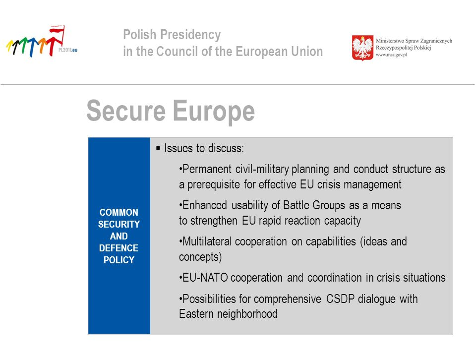Secure Europe Polish Presidency in the Council of the European Union COMMON SECURITY AND DEFENCE POLICY Issues to discuss: Permanent civil-military planning and conduct structure as a prerequisite for effective EU crisis management Enhanced usability of Battle Groups as a means to strengthen EU rapid reaction capacity Multilateral cooperation on capabilities (ideas and concepts) EU-NATO cooperation and coordination in crisis situations Possibilities for comprehensive CSDP dialogue with Eastern neighborhood