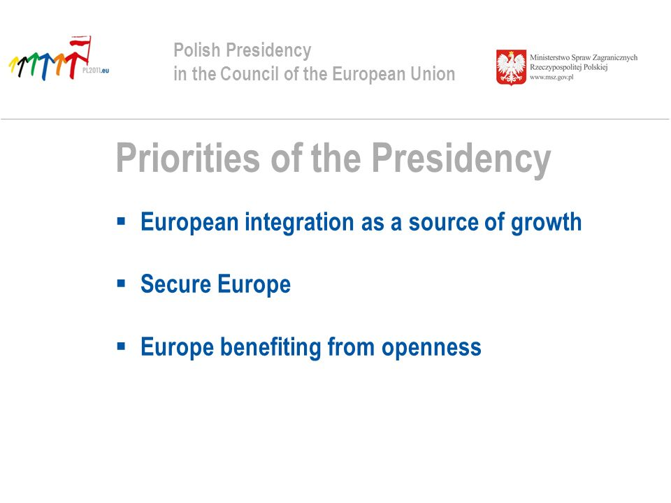 Priorities of the Presidency European integration as a source of growth Secure Europe Europe benefiting from openness Polish Presidency in the Council of the European Union
