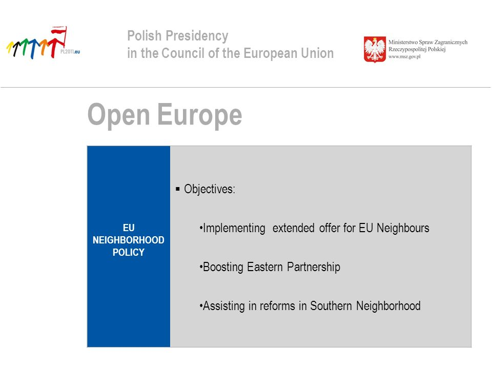 Open Europe Polish Presidency in the Council of the European Union EU NEIGHBORHOOD POLICY Objectives: Implementing extended offer for EU Neighbours Boosting Eastern Partnership Assisting in reforms in Southern Neighborhood