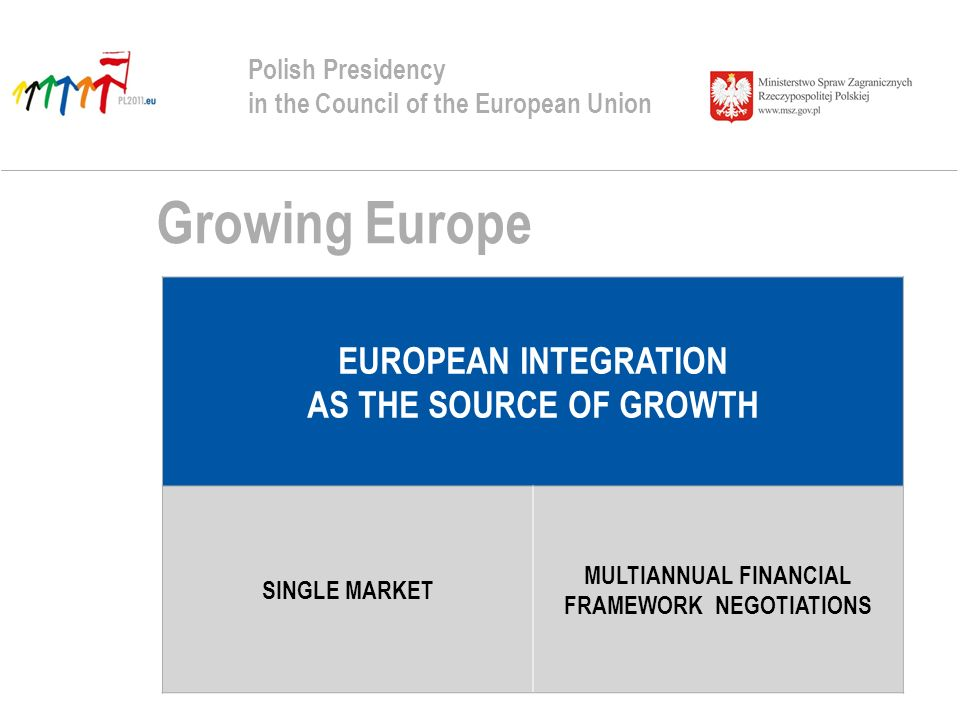 Growing Europe Polish Presidency in the Council of the European Union EUROPEAN INTEGRATION AS THE SOURCE OF GROWTH SINGLE MARKET MULTIANNUAL FINANCIAL FRAMEWORK NEGOTIATIONS